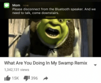 "Bluetooth, Memes, and Http: Mom now  Please disconnect from the Bluetooth speaker. And we  need to talk, come downstairs.  What Are You Doing In My Swamp Remix-  1,342,131 views  15K 1396 <p>Please disconnect the speaker via /r/memes <a href=""http://ift.tt/2E3ulcW"">http://ift.tt/2E3ulcW</a></p>"