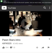 <p>I&rsquo;ll be down in 2 minutes. That&rsquo;s the best I can do</p>: Mom now  Please disconnect from the Bluetooth speaker. And we need to talk, come downstairs  YouTube  STORY.COM  Pawn Stars intro  ADFX0225 67,452 views  514 13 <p>I&rsquo;ll be down in 2 minutes. That&rsquo;s the best I can do</p>