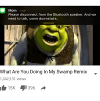 My mom forced me to watch Shrek the other day and said I looked like Lord Farquad: Mom now  Please disconnect from the Bluetooth speaker. And we  need to talk, come downstairs.  What Are You Doing In My Swamp Remix  1,342,131 views  15K  396 My mom forced me to watch Shrek the other day and said I looked like Lord Farquad
