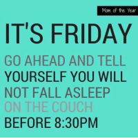 Friday: Mom of the Year  IT'S FRIDAY  GO AHEAD AND TELL  YOURSELF YOU WILL  NOT FALL ASLEEP  ON THE COUCH  BEFORE 8:30PM