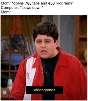 Computer, Mom, and Down: Mom: *opens 783 tabs and 456 programs*  Computer: *slows down*  Mom:  Videogames Honeeyyyyyyyyyyyyyyyyyyyy come fix this !!!!!!!!!!!!!!!!!