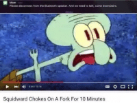 Bluetooth, Squidward, and Mom: Mom  Please disconnect from the Bluetooth speaker. And we need to talk, come downstairs.  4) 4:44 10:16  Squidward Chokes On A Fork For 10 Minutes