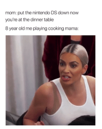 Nintendo, Girl Memes, and Old: mom: put the nintendo DS down now  you're at the dinner table  8 year old me playing cooking mama: 💀