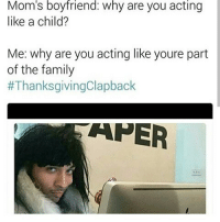 Family, Memes, and Thanksgiving Clap Back: Mom S boyfriend: Why are you acting  like a child?  Me: why are you acting like youre part  of the family  ThanksgivingClapback  T APER 😂😂😂😂😂😂 thanksgivingclapback pettypost pettyastheycome straightclownin hegotjokes jokesfordays itsjustjokespeople itsfunnytome funnyisfunny randomhumor