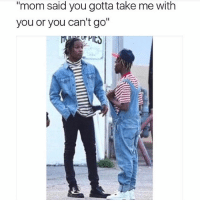 """Memes, Shit, and Mom: """"mom said you gotta take me with  you or you can't go"""" 😂💀 Use To Hate This Shit. TagSibling Dt"""
