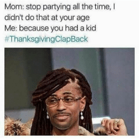 Memes, Thanksgiving Clap Back, and Time: Mom: stop partying all the time,  didn't do that at your age  Me: because you had a kid  😂😂😂😂😂😂 thanksgivingclapback pettypost pettyastheycome straightclownin hegotjokes jokesfordays itsjustjokespeople itsfunnytome funnyisfunny randomhumor