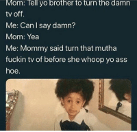 Ass, Hoe, and Yo: Mom: Tell yo brother to turn the damn  tv off.  Me: Can I say damn?  Mom: Yea  Me: Mommy said turn that mutha  fuckin tv of before she whoop yo ass  hoe.