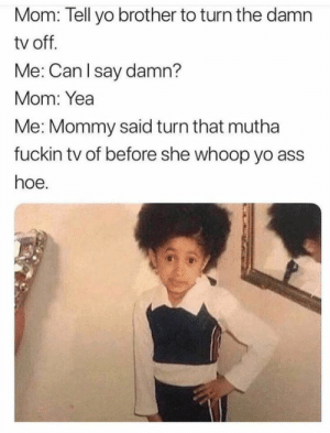 Ass, Hoe, and Yo: Mom: Tell yo brother to turn the damn  tv off.  Me: Can lsay damn?  Mom: Yea  Me: Mommy said turn that mutha  fuckin tv of before she whoop yo ass  hoe.