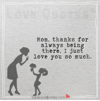 Mom, thanks for always being there, I just love you so much.: Mom, thanks for  always being  there, I love you so much.  Like Love Quotes com Mom, thanks for always being there, I just love you so much.