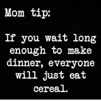 😂😂😂: Mom tip:  If you wait long  enough to make  dinner, everyone  will just eat  cereal. 😂😂😂