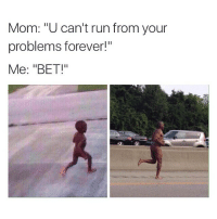 """Funny, Memes, and Moms: Mom: """"U can't run from your  problems forever!""""  Me: """"BET!  Il you were saying?"""