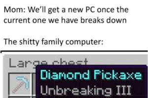 Family, Minecraft, and Smh: Mom: We'll get a new PC once the  current one we have breaks down  The shitty family computer:  Largchest  Diamond Fickaxe  Unbreaking III I get 7fps on Minecraft smh