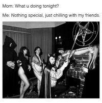Oh you know normalstuff 😂😂😂👌🏻👌🏻😈😈 thatgirlvanity: Mom: What u doing tonight?  Me: Nothing special, just chilling with my friends.  EMEM Oh you know normalstuff 😂😂😂👌🏻👌🏻😈😈 thatgirlvanity