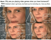Love, Video Games, and I Love You: Mom: Why are you playing video games when you have homework?  Son:l finished it when I got home, but thank you for reminding me. I love you Mom.  Mom:  tan (の  10  30° 45 60°  sin xdx =-cosx + C  sin  cos -  tan1  3  gxdx-  2x 60  sin x  30°  a 242a Hit her with a surprise