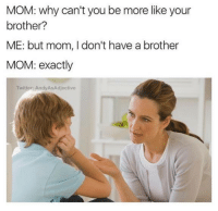 My House, Twitter, and Fuck: MOM: why can't you be more like your  brother?  ME: but mom, I don't have a brother  MOM: exactly  Twitter: AndyAsAdjective <p>Get the fuck out of my house</p>