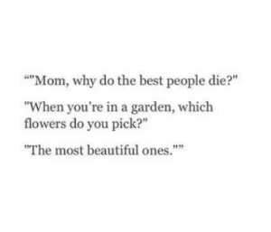 """Beautiful, Best, and Flowers: """"Mom, why do the best people die?""""  """"When you're in a garden, which  flowers do you pick?""""  The most beautiful ones."""""""""""