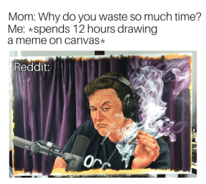Dank, Meme, and Memes: Mom: Why do you waste so much time?  Me: spends 12 hours drawing  a meme on canvas»*  Reddit  Or Meirl by rfdahnaf MORE MEMES
