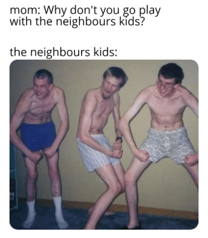 I'm introvert: mom: Why don't you go play  with the neighbours kids?  the neighbours kids: I'm introvert
