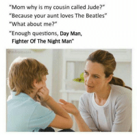 "Memes, The Beatles, and Beatles: ""Mom why is my cousin called Jude?""  ""Because your aunt loves The Beatles""  ""What about me?""  ""Enough questions, Day Man,  Fighter Of The Night Man""  @ mfromasla"