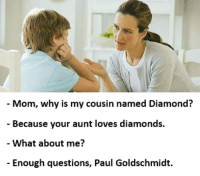 Mom, why is my cousin named Diamond?  Because your aunt loves diamonds.  What about me?  Enough questions, Paul Goldschmidt.