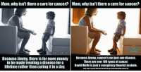 Memes, Lifetime, and Science: Mom, why isn't thereacurefor cancer? Mom, why isn't thereacureforcancer  SCIENCE  /david  cado Wolfe  Because Jimmy, there is far more money  Because Jimmy, cancer is not just one disease.  There are over 100 types of cancer.  to be made treating a disease for a  lifetime rather than curing it in a day.  David Wolfe is justa conspiracy theorist asshole. Wolf vs A Science Enthusiast.  Wonder which is more accurate...oh wait