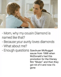 """Disney, McDonalds, and Mulan: - Mom, why my cousin Diamond is  named like that?  Because your aunty loves diamonds  What about me?  Enough questions szechuan McNugget  sauce from 1998 when  McDonald's had this  promotion for the Disney  film """"Mulan"""" and then they  got rid of it and now it's  gone <p>nein moar szechuans</p>"""