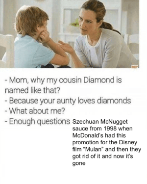 """Disney, McDonalds, and Mulan: - Mom, why my cousin Diamond is  named like that?  Because your aunty loves diamonds  What about me?  Enough questions szechuan McNugget  sauce from 1998 when  McDonald's had this  promotion for the Disney  film """"Mulan"""" and then they  got rid of it and now it's  gone"""