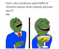 Lmao humm😂😂: mom: why would you spend $80 at  Victoria's Secret when nobody will even  see it?  Me: Lmao humm😂😂