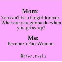 Forever, Mom, and Kpop: Mom:  You can't be a fangirl forever.  What are you gonna do when  you grow up?  Me:  Become a Fan-Woman  @kPOP -Posts KoreanAddict's card