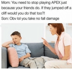you need to stop: Mom: You need to stop playing APEX just  because your friends do. If they jumped off a  cliff would you do that too?!  Son: Obv lol you take no fall damage
