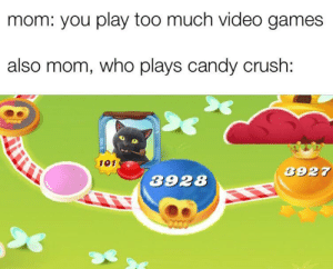 Video games bad: mom: you play too much video games  also mom, who plays candy crush:  101  3927  3928 Video games bad
