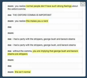 Nerd, Obama, and Party: mom: you realize normal people don't have such strong feelings about  the oxford comma  me: THE OXFORD COMMA IS IMPORTANT  mom: you realize this makes you a nerd  me:  mom:  me: ihad a party with the strippers, george bush and barack obama  me: ihad a party with the strippers, george bush, and barack obama  me: without the comma, you are implying that george bush and barack  obama are strippers  mom:  me:  mom: this isn't normal Commas are important