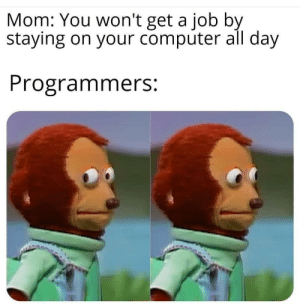 get a job: Mom: You won't get a job by  staying on your computer all day  Programmers: