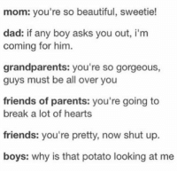 Beautiful, Dad, and Friends: mom: you're so beautiful, sweetie!  dad: if any boy asks you out, i'm  coming for him.  grandparents: you're so gorgeous,  guys must be all over you  friends of parents: you're going to  break a lot of hearts  friends: you're pretty, now shut up.  boys: why is that potato looking at me omg yes https://t.co/iWxidBc7B5