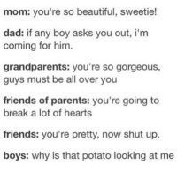 Beautiful, Dad, and Friends: mom: you're so beautiful, sweetie!  dad: if any boy asks you out, i'm  coming for him  grandparents: you're so gorgeous,  guys must be all over you  friends of parents: you're going to  break a lot of hearts  friends: you're pretty, now shut up  boys: why is that potato looking at me omg yes