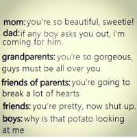 Life: mom: you're so beautiful, sweetie!  dad:if any boy asks you out, i'm  coming for him  grandparents: you're so gorgeous,  guys must be all over you  friends of parents you're going to  break a lot of hearts  friends you're pretty, now shut up  boys: why is that potato looking  at me Life