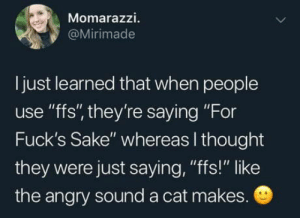 "Learn something new everyday: Momarazzi.  @Mirimade  I just learned that when people  use ""ffs"", they're saying ""For  Fuck's Sake"" whereas I thought  they were just saying, ""fs!"" like  the angry sound a cat makes. Learn something new everyday"