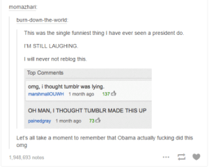 hairstylesbeauty:    CHALLENGE: Can you get through these 33 funny Tumblr posts without laughing once? : momazhari  burn-down-the-world:  This was the sing le funniest thing I have ever seen a president do  I'M STILL LAUGHING  I will never not reblog this  Top Comments  omg, i thought tumblr was lying.  137  marshmallOUWH 1 month ago  OH MAN, I THOUGHT TUMBLR MADE THIS UP  73  painedgray 1 month ago  Let's all take a moment to remember that Obama actually fucking did this  omg  1,948,693 notes hairstylesbeauty:    CHALLENGE: Can you get through these 33 funny Tumblr posts without laughing once?