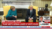 Trump News: MOMENTS AG  THE WHITE HOUSE  TRUMP  NEWS  CONFERENCE  1:20 PMET  >BREAKING NEWS  LIVE  TRUMP MEETS GERMAN LEADER AT WHITE HOUSE  MSNBC  TRARY TO CLAIMS BY PRESIDENT DONALD TRUMP鼎WHITE HOUSE PRESS THERnG