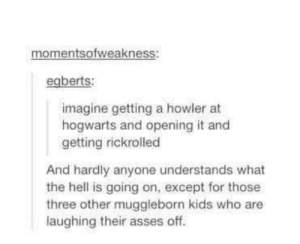 Really?omg-humor.tumblr.com: momentsofweakness:  egberts:  imagine getting a howler at  hogwarts and opening it and  getting rickrolled  And hardly anyone understands what  the hell is going on, except for those  three other muggleborn kids who are  laughing their asses off. Really?omg-humor.tumblr.com