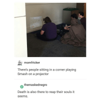 Trendy, Smashing, and Squade: momfricker  There's people sitting in a corner playing  Smash on a projector  themaskednegro  Death is also there to reap their souls it  Seems. squad