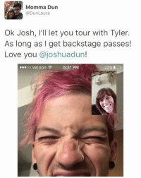 Memes, 🤖, and Laura: Momma Dun  @Dun Laura  Ok Josh, I'll let you tour with Tyler.  As long as I get backstage passes!  Love you  ajoshuadun!  OO Verizon  5:31 PM I hope you all had an amazing day 🖤