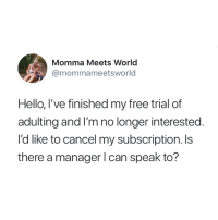 Hello, Free, and World: Momma Meets World  @mommameetsworld  Hello, I've finished my free trial of  adulting and I'm no longer interested.  I'd like to cancel my subscription. Is  there a manager l can speak to? Unsubscribe 😂