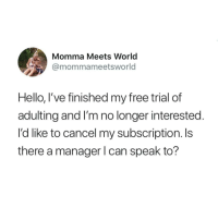 Hello, Tumblr, and Free: Momma Meets World  @mommameetsworld  Hello, I've finished my free trial of  adulting and I'm no longer interested.  I'd like to cancel my subscription. Is  there a manager l can speak to? @studentlifeproblems