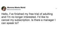 Dank, Hello, and Free: Momma Meets World  @mommameetsworld  Hello, l've finished my free trial of adulting  and I'm no longer interested. l'd like to  cancel my subscription. Is there a manager l  can speak to?