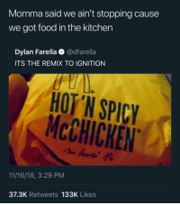 Food, Ignition, and Spicy: Momma said we ain't stopping cause  we got food in the kitchen  Dylan Farella @dfarella  ITS THE REMIX TO IGNITION  HOT 'N SPICY  McCHICKEN  11/16/18, 3:29 PM  37.3K Retweets 133K Likes