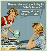 Dank, Fathers Day, and 🤖: Momma, when can I give Daddy his  Father's Day card?  Thursday, when he  delivers the milk.  BLUNTCARD #jussayin