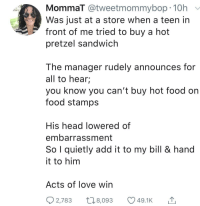 Food, Head, and Love: MommaT @tweetmommybop 10h  Was just at a store when a teen in  front of me tried to buy a hot  pretzel sandwich  The manager rudely announces for  all to hear;  you know you can't buy hot food on  food stamps  His head lowered of  embarrassment  So I quietly add it to my bill & hand  it to him  Acts of love win  o2,783  8,093  49.1K Acts of love win