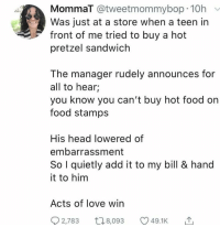 Food, Head, and Love: MommaT @tweetmommybop 10h  Was just at a store when a teen in  front of me tried to buy a hot  pretzel sandwich  The manager rudely announces for  all to hear;  you know you can't buy hot food on  food stamps  His head lowered of  embarrassment  So I quietly add it to my bill & hand  it to him  Acts of love win  2,783 t8,093  49.1K