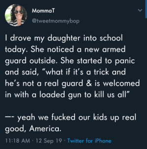 "lostsometime: ""kid is scared because the armed guard at her school isn't the armed guard she's used to"" is a particular flavor of horrifying i never imagined, but there it is and here we are: MommaT  @tweetmommybop  I drove my daughter into school  today. She noticed a new armed  guard outside. She started to panic  and said, ""what if it's a trick and  he's not a real guard & is welcomed  in with a loaded gun to kill us all""  -- yeah we fucked our kids up real  good, America.  11:18 AM 12 Sep 19 Twitter for iPhone lostsometime: ""kid is scared because the armed guard at her school isn't the armed guard she's used to"" is a particular flavor of horrifying i never imagined, but there it is and here we are"